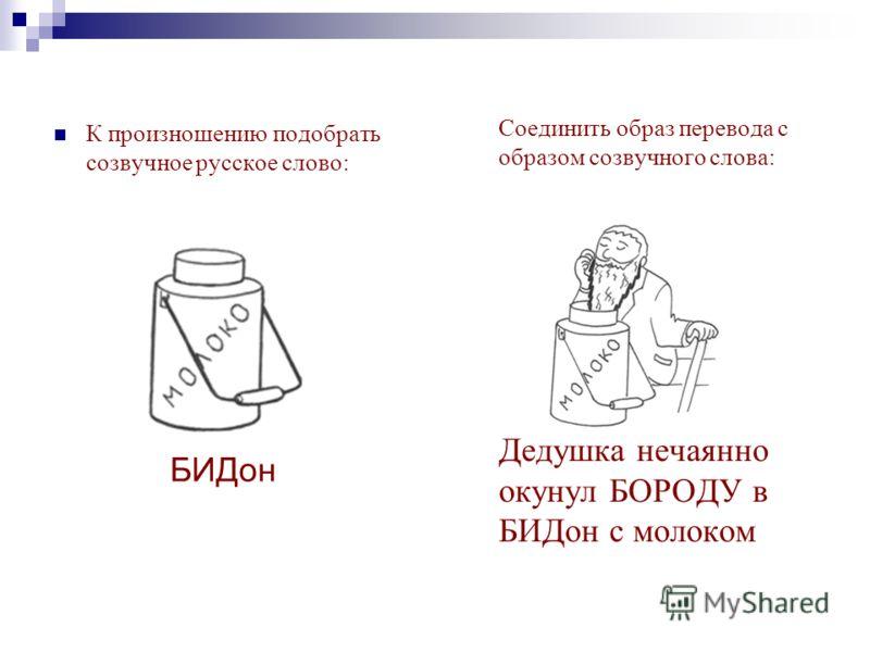 Соединить образ перевода с образом созвучного слова: Дедушка нечаянно окунул БОРОДУ в БИДон с молоком К произношению подобрать созвучное русское слово: БИДон