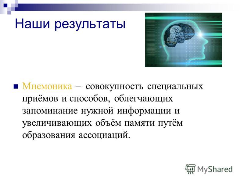 Наши результаты Мнемоника – совокупность специальных приёмов и способов, облегчающих запоминание нужной информации и увеличивающих объём памяти путём образования ассоциаций.