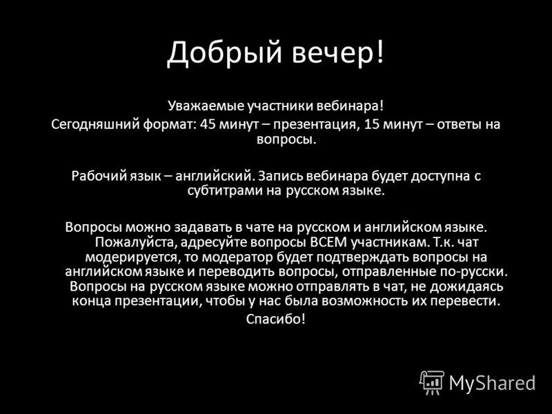 Добрый вечер! Уважаемые участники вебинара! Сегодняшний формат: 45 минут – презентация, 15 минут – ответы на вопросы. Рабочий язык – английский. Запись вебинара будет доступна с субтитрами на русском языке. Вопросы можно задавать в чате на русском и