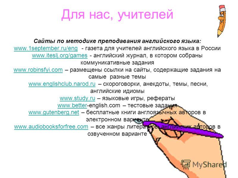 Для нас, учителей Сайты по методике преподавания английского языка: www.1september.ru/eng - газета для учителей английского языка в России www.iteslj.org/games - английский журнал, в котором собраны коммуникативные задания www.robinsfyi.com – размеще