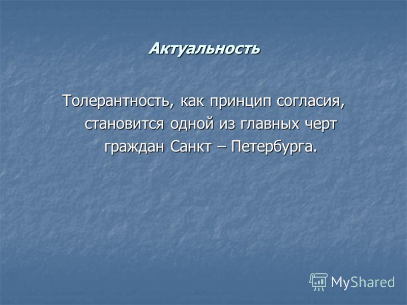 Актуальность Толерантность, как принцип согласия, становится одной из главных черт становится одной из главных черт граждан Санкт – Петербурга. граждан Санкт – Петербурга.