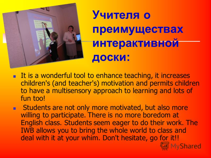 Учителя о преимуществах интерактивной доски: It is a wonderful tool to enhance teaching, it increases children's (and teacher's) motivation and permits children to have a multisensory approach to learning and lots of fun too! Students are not only mo