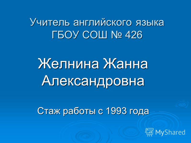 Учитель английского языка ГБОУ СОШ 426 Желнина Жанна Александровна Стаж работы с 1993 года