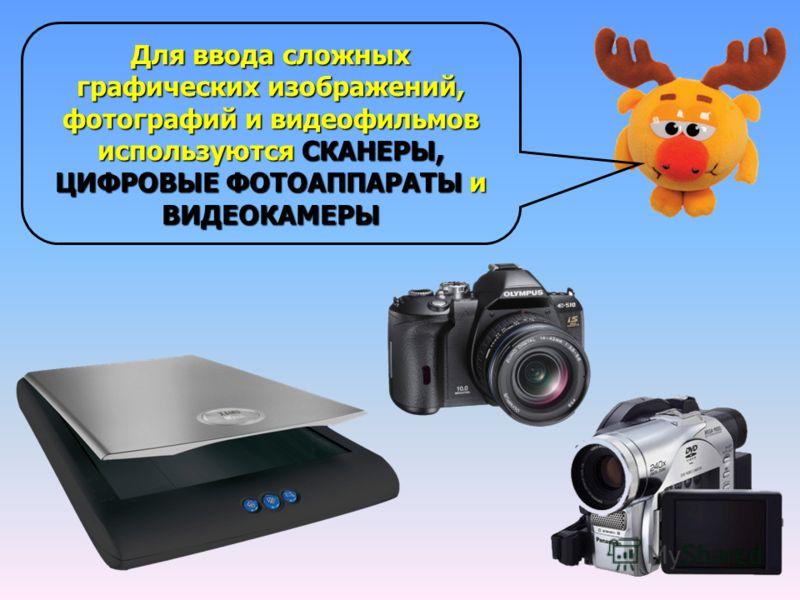 Для ввода сложных графических изображений, фотографий и видеофильмов используются СКАНЕРЫ, ЦИФРОВЫЕ ФОТОАППАРАТЫ и ВИДЕОКАМЕРЫ