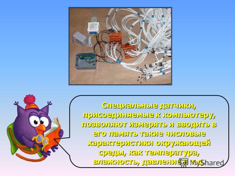 Специальные датчики, присоединяемые к компьютеру, позволяют измерять и вводить в его память такие числовые характеристики окружающей среды, как температура, влажность, давление и т.д.