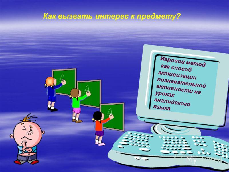 Игровой метод как способ активизации познавательной активности на уроках английского языка Как вызвать интерес к предмету?