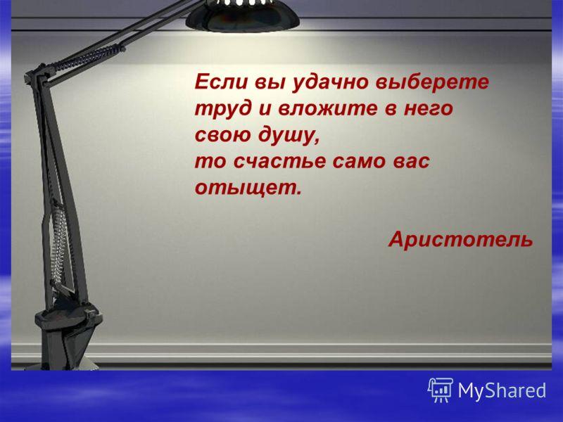 Если вы удачно выберете труд и вложите в него свою душу, то счастье само вас отыщет. Аристотель