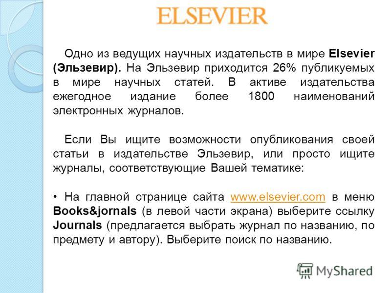 Одно из ведущих научных издательств в мире Elsevier (Эльзевир). На Эльзевир приходится 26% публикуемых в мире научных статей. В активе издательства ежегодное издание более 1800 наименований электронных журналов. Если Вы ищите возможности опубликовани