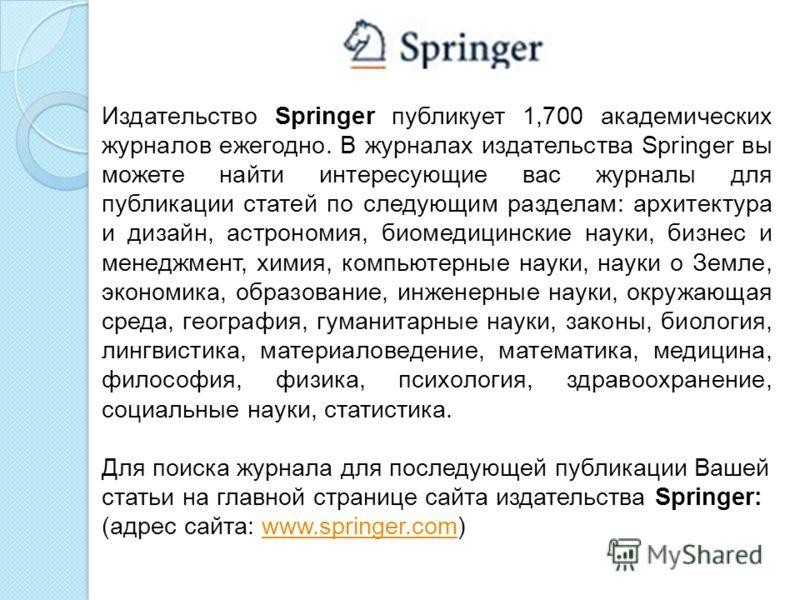 Издательство Springer публикует 1,700 академических журналов ежегодно. В журналах издательства Springer вы можете найти интересующие вас журналы для публикации статей по следующим разделам: архитектура и дизайн, астрономия, биомедицинские науки, бизн