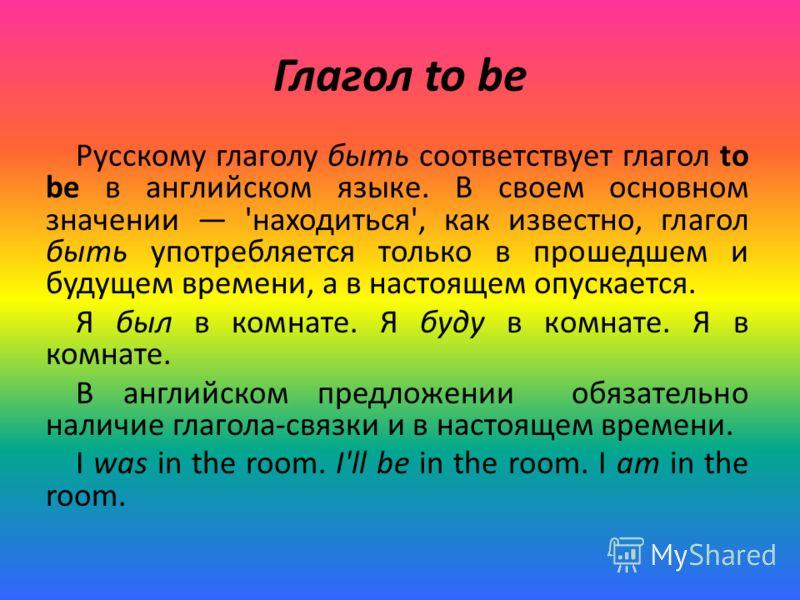 Глагол to be Русскому глаголу быть соответствует глагол to be в английском языке. В своем основном значении 'находиться', как известно, глагол быть употребляется только в прошедшем и будущем времени, а в настоящем опускается. Я был в комнате. Я буду