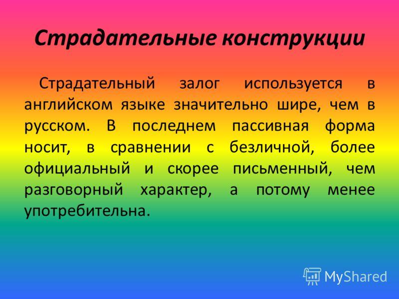 Страдательные конструкции Страдательный залог используется в английском языке значительно шире, чем в русском. В последнем пассивная форма носит, в сравнении с безличной, более официальный и скорее письменный, чем разговорный характер, а потому менее