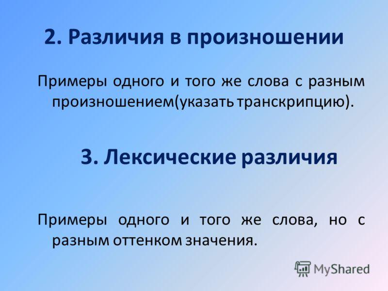 2. Различия в произношении Примеры одного и того же слова с разным произношением(указать транскрипцию). 3. Лексические различия Примеры одного и того же слова, но с разным оттенком значения.