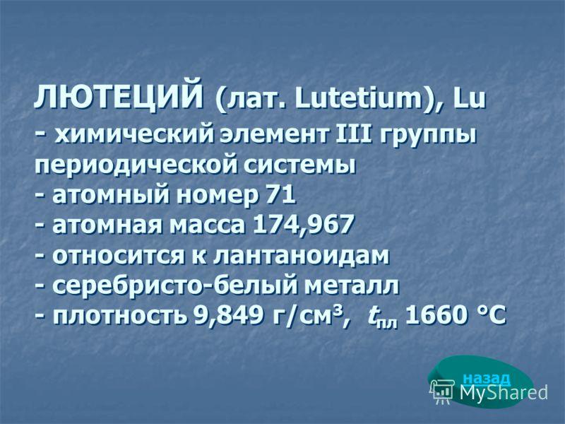 ЛЮТЕЦИЙ (лат. Lutetium), Lu - химический элемент III группы периодической системы - атомный номер 71 - атомная масса 174,967 - относится к лантаноидам - серебристо-белый металл - плотность 9,849 г/см 3, t пл 1660 °С назад