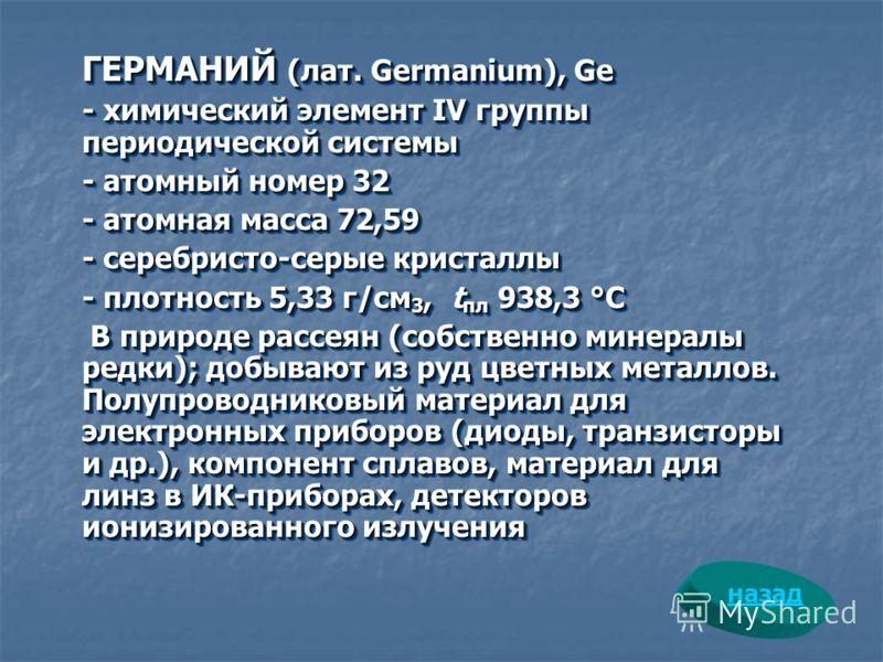 ГЕРМАНИЙ (лат. Germanium), Ge - химический элемент IV группы периодической системы - атомный номер 32 - атомная масса 72,59 - серебристо-серые кристаллы - плотность 5,33 г/см 3, t пл 938,3 °С В природе рассеян (собственно минералы редки); добывают из