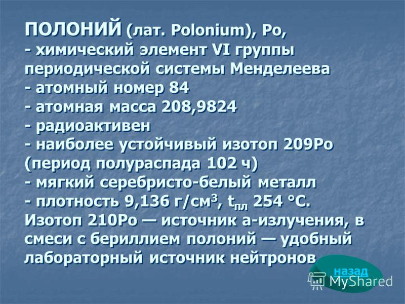 ПОЛОНИЙ (лат. Polonium), Ро, - химический элемент VI группы периодической системы Менделеева - атомный номер 84 - атомная масса 208,9824 - радиоактивен - наиболее устойчивый изотоп 209Ро (период полураспада 102 ч) - мягкий серебристо-белый металл - п