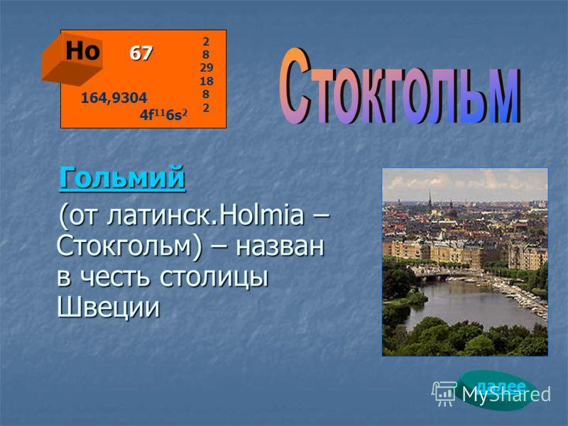 Гольмий (от латинск.Holmia – Стокгольм) – назван в честь столицы Швеции Ho 67 2 8 29 18 8 2 164,9304 4f 11 6s 2 далее