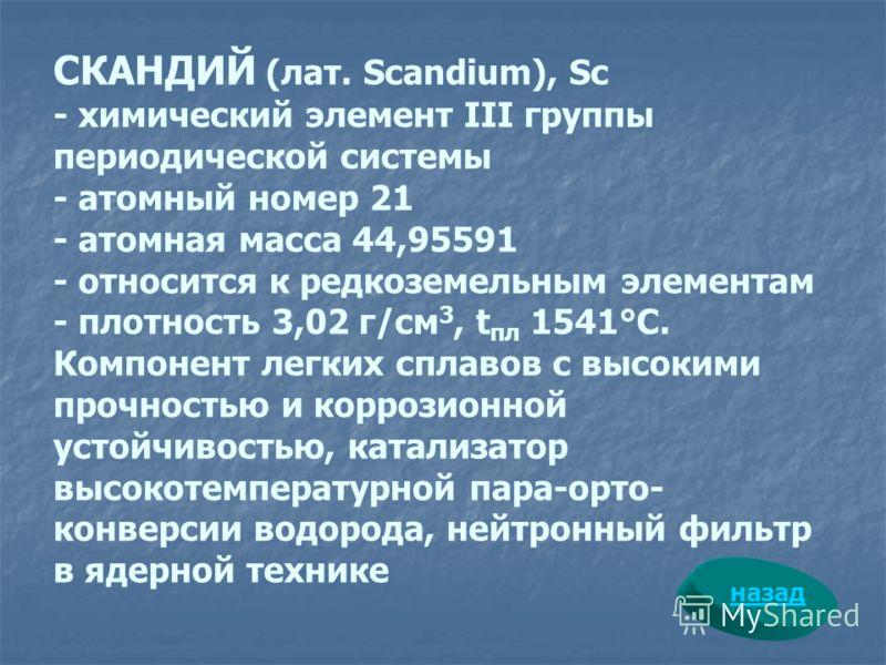 СКАНДИЙ (лат. Scandium), Sc - химический элемент III группы периодической системы - атомный номер 21 - атомная масса 44,95591 - относится к редкоземельным элементам - плотность 3,02 г/см 3, t пл 1541°С. Компонент легких сплавов с высокими прочностью