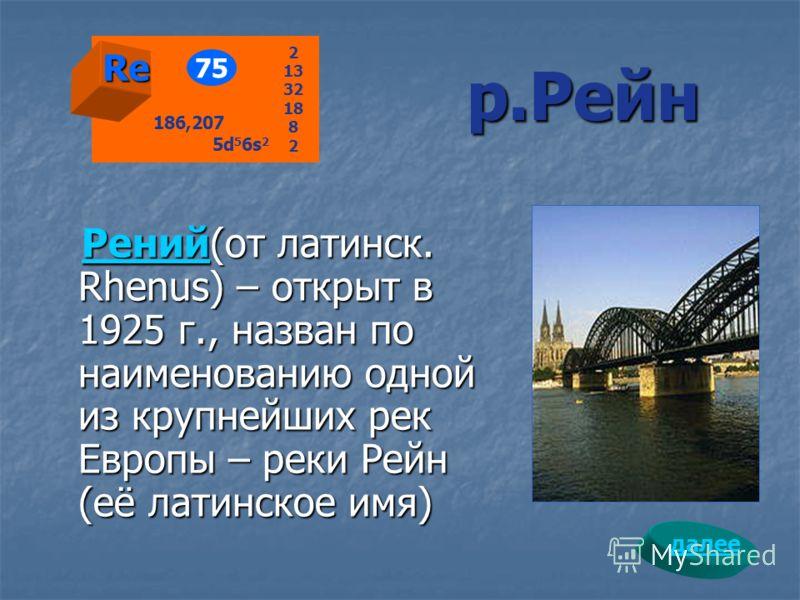 р.Рейн РенийРений(от латинск. Rhenus) – открыт в 1925 г., назван по наименованию одной из крупнейших рек Европы – реки Рейн (её латинское имя) Рений Re 75 2 13 32 18 8 2 186,207 5d 5 6s 2 далее