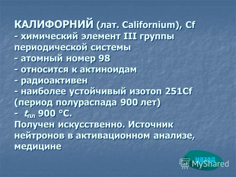 КАЛИФОРНИЙ (лат. Californium), Cf - химический элемент III группы периодической системы - атомный номер 98 - относится к актиноидам - радиоактивен - наиболее устойчивый изотоп 251Cf (период полураспада 900 лет) - t пл 900 °С. Получен искусственно. Ис