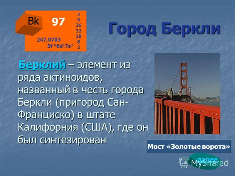 Город Беркли Город Беркли БерклийБерклий – элемент из ряда актиноидов, названный в честь города Беркли (пригород Сан- Франциско) в штате Калифорния (США), где он был синтезирован Берклий Bk 97 2 9 26 32 18 8 2 247,0703 5f 8 6d 1 7s 2 Мост «Золотые во