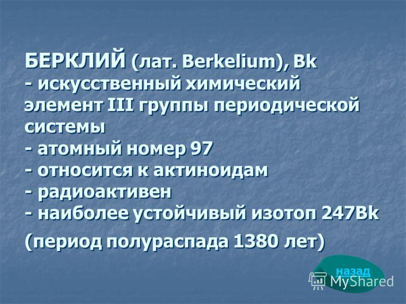 БЕРКЛИЙ (лат. Berkelium), Bk - искусственный химический элемент III группы периодической системы - атомный номер 97 - относится к актиноидам - радиоактивен - наиболее устойчивый изотоп 247Bk (период полураспада 1380 лет) назад