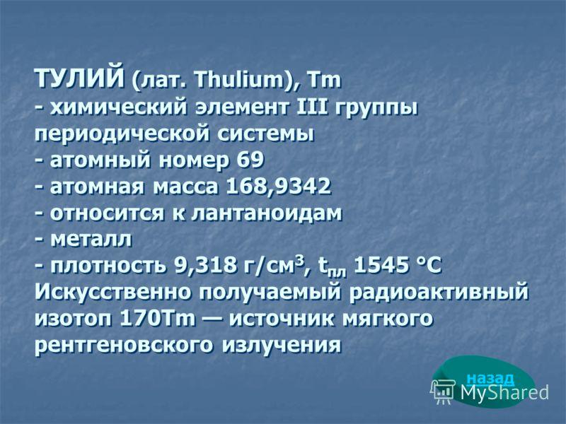 ТУЛИЙ (лат. Thulium), Tm - химический элемент III группы периодической системы - атомный номер 69 - атомная масса 168,9342 - относится к лантаноидам - металл - плотность 9,318 г/см 3, t пл 1545 °С Искусственно получаемый радиоактивный изотоп 170Tm ис