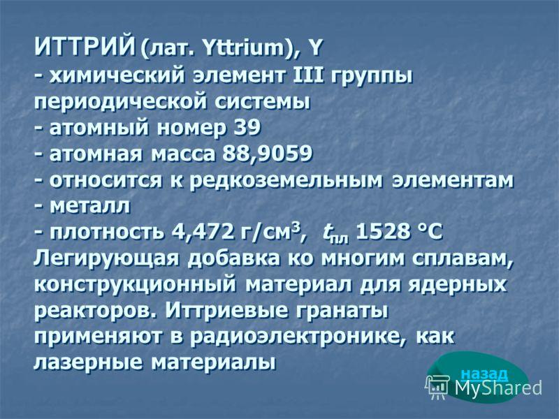 ИТТРИЙ (лат. Yttrium), Y - химический элемент III группы периодической системы - атомный номер 39 - атомная масса 88,9059 - относится к редкоземельным элементам - металл - плотность 4,472 г/см 3, t пл 1528 °С Легирующая добавка ко многим сплавам, кон