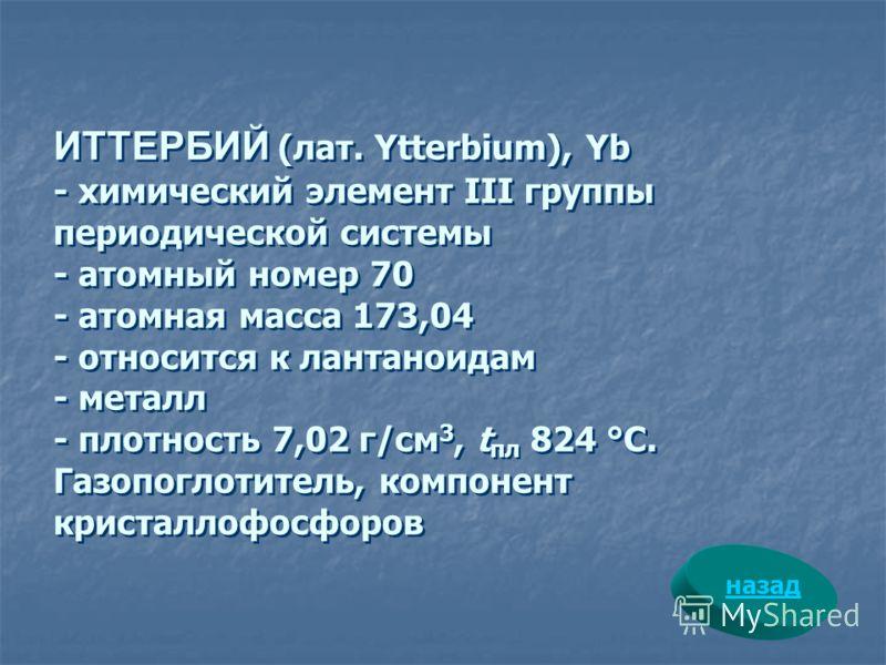 ИТТЕРБИЙ (лат. Ytterbium), Yb - химический элемент III группы периодической системы - атомный номер 70 - атомная масса 173,04 - относится к лантаноидам - металл - плотность 7,02 г/см 3, t пл 824 °С. Газопоглотитель, компонент кристаллофосфоров назад