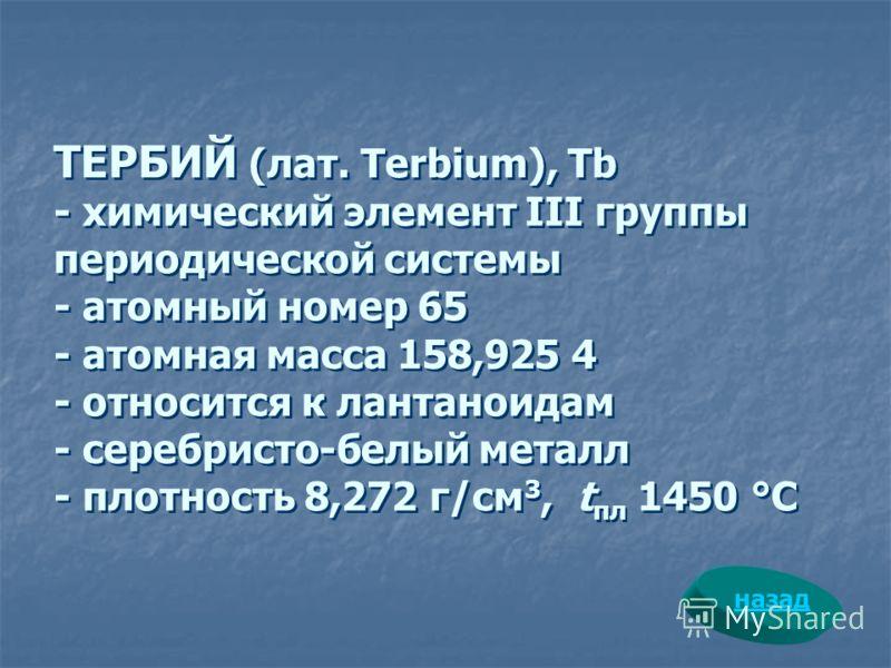 ТЕРБИЙ (лат. Terbium), Tb - химический элемент III группы периодической системы - атомный номер 65 - атомная масса 158,925 4 - относится к лантаноидам - серебристо-белый металл - плотность 8,272 г/см 3, t пл 1450 °С назад