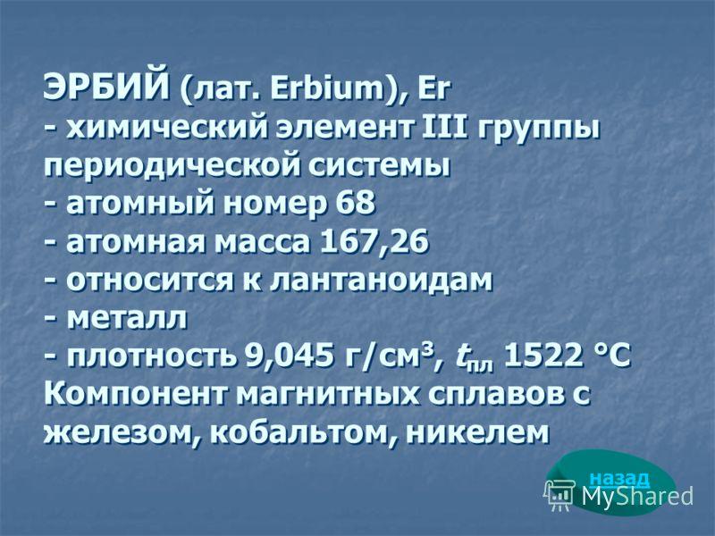 ЭРБИЙ (лат. Erbium), Er - химический элемент III группы периодической системы - атомный номер 68 - атомная масса 167,26 - относится к лантаноидам - металл - плотность 9,045 г/см 3, t пл 1522 °С Компонент магнитных сплавов с железом, кобальтом, никеле