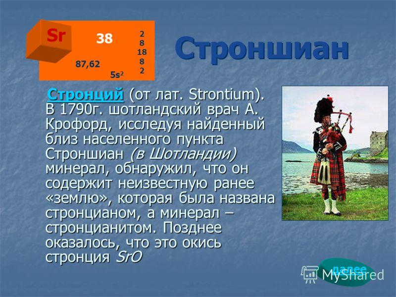 СтронцийСтронций (от лат. Strontium). В 1790г. шотландский врач А. Крофорд, исследуя найденный близ населенного пункта Строншиан (в Шотландии) минерал, обнаружил, что он содержит неизвестную ранее «землю», которая была названа стронцианом, а минерал