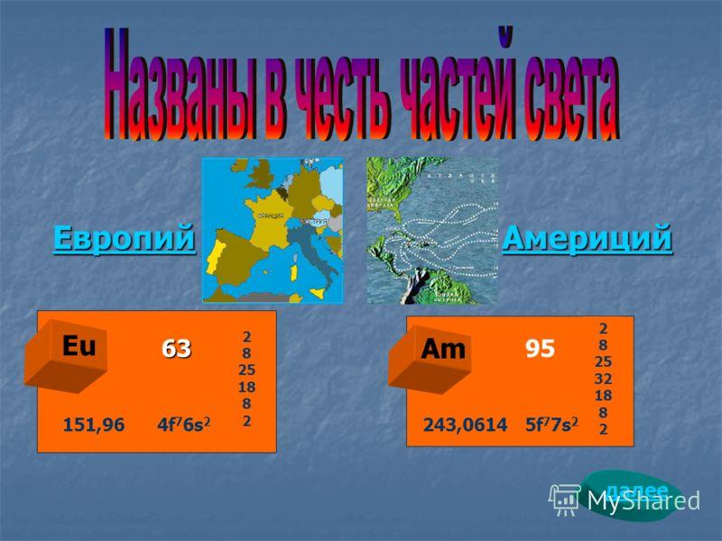 Европий Европий Европий Америций Америций Америций Am 95 Eu 63 2 8 25 18 8 2 151,96 4f 7 6s 2 2 8 25 32 18 8 2 243,0614 5f 7 7s 2 далее