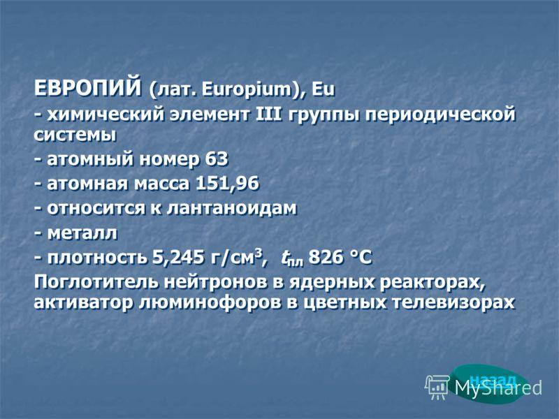 ЕВРОПИЙ (лат. Europium), Eu - химический элемент III группы периодической системы - атомный номер 63 - атомная масса 151,96 - относится к лантаноидам - металл - плотность 5,245 г/см 3, t пл 826 °С Поглотитель нейтронов в ядерных реакторах, активатор