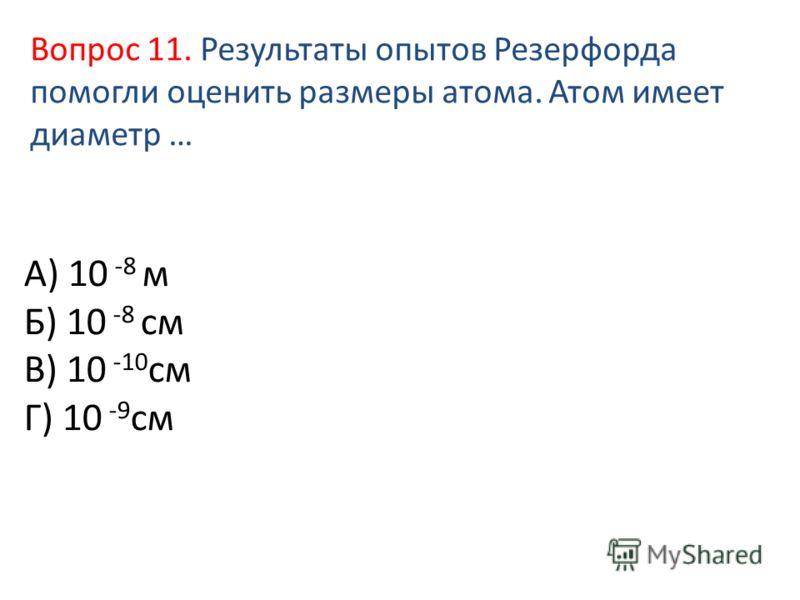 А) 10 -8 м Б) 10 -8 см В) 10 -10 см Г) 10 -9 см Вопрос 11. Результаты опытов Резерфорда помогли оценить размеры атома. Атом имеет диаметр …