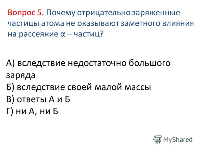 А) вследствие недостаточно большого заряда Б) вследствие своей малой массы В) ответы А и Б Г) ни А, ни Б Вопрос 5. Почему отрицательно заряженные частицы атома не оказывают заметного влияния на рассеяние α – частиц?