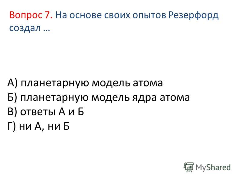 А) планетарную модель атома Б) планетарную модель ядра атома В) ответы А и Б Г) ни А, ни Б Вопрос 7. На основе своих опытов Резерфорд создал …