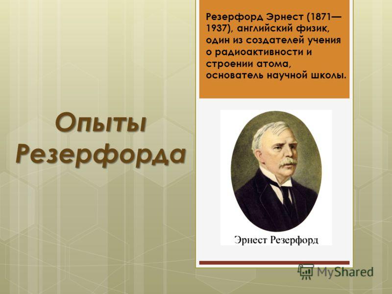 Опыты Резерфорда Резерфорд Эрнест (1871 1937), английский физик, один из создателей учения о радиоактивности и строении атома, основатель научной школы.