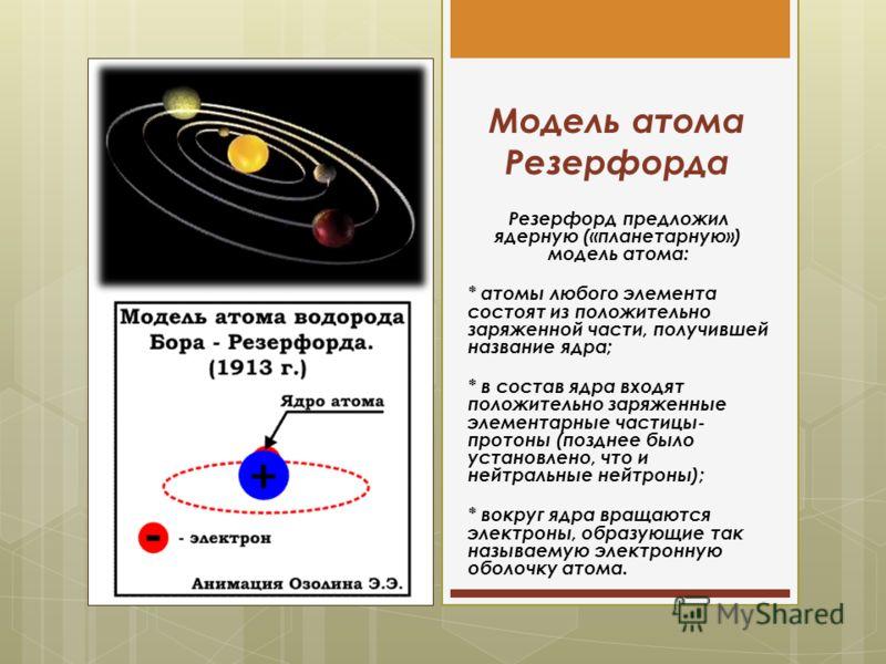 Модель атома Резерфорда Резерфорд предложил ядерную («планетарную») модель атома: * атомы любого элемента состоят из положительно заряженной части, получившей название ядра; * в состав ядра входят положительно заряженные элементарные частицы- протоны
