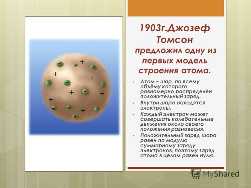 1903г.Джозеф Томсон предложил одну из первых модель строения атома. Атом – шар, по всему объёму которого равномерно распределён положительный заряд. Внутри шара находятся электроны. Каждый электрон может совершать колебательные движения около своего