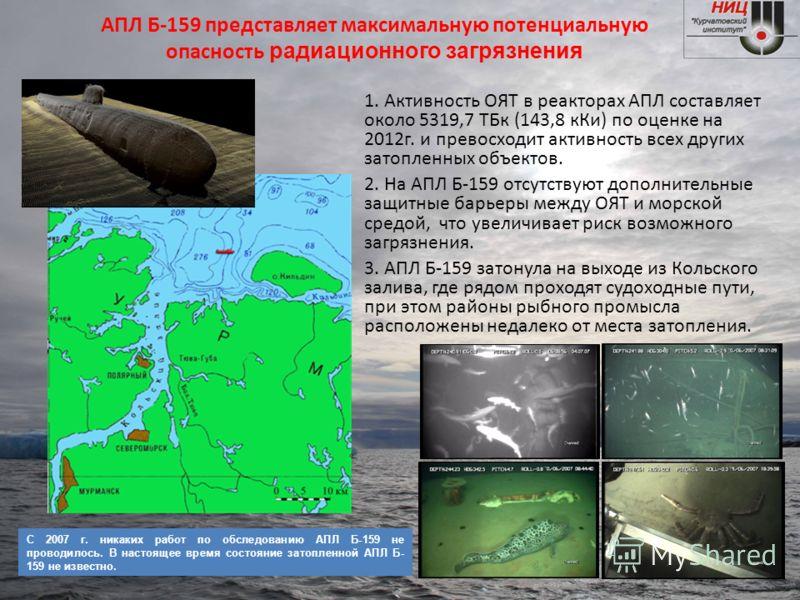 АПЛ Б-159 представляет максимальную потенциальную опасность радиационного загрязнения 1. Активность ОЯТ в реакторах АПЛ составляет около 5319,7 ТБк (143,8 кКи) по оценке на 2012г. и превосходит активность всех других затопленных объектов. 2. На АПЛ Б
