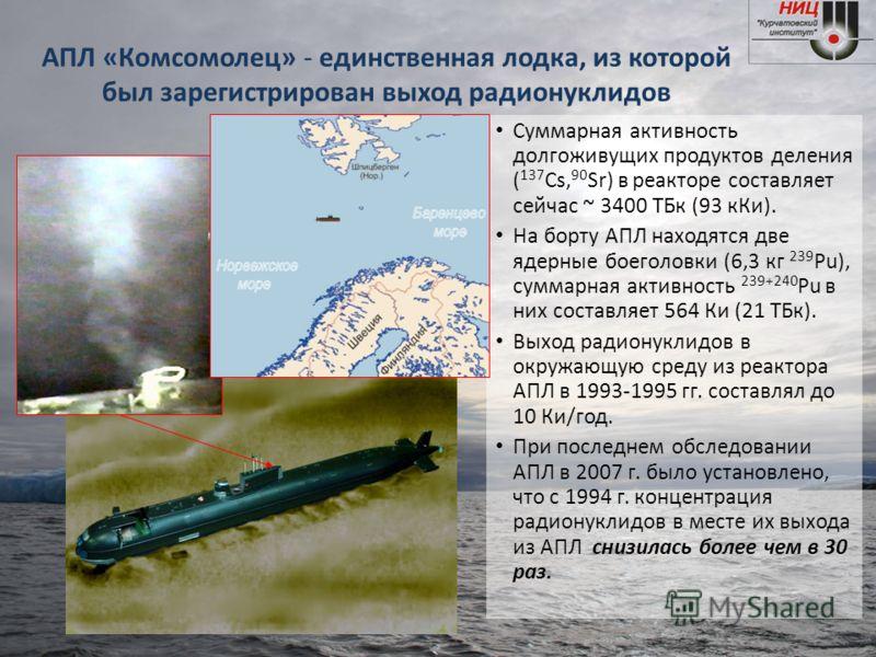 АПЛ «Комсомолец» - единственная лодка, из которой был зарегистрирован выход радионуклидов Суммарная активность долгоживущих продуктов деления ( 137 Cs, 90 Sr) в реакторе составляет сейчас ~ 3400 ТБк (93 кКи). На борту АПЛ находятся две ядерные боегол