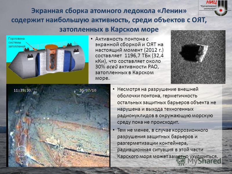 Экранная сборка атомного ледокола «Ленин» содержит наибольшую активность, среди объектов с ОЯТ, затопленных в Карском море Несмотря на разрушение внешней оболочки понтона, герметичность остальных защитных барьеров объекта не нарушена и выхода техноге