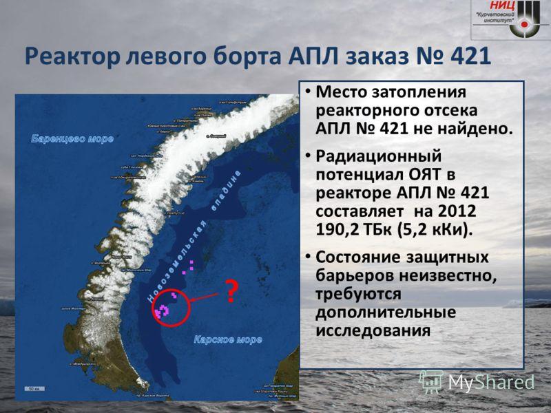 Реактор левого борта АПЛ заказ 421 Место затопления реакторного отсека АПЛ 421 не найдено. Радиационный потенциал ОЯТ в реакторе АПЛ 421 составляет на 2012 190,2 ТБк (5,2 кКи). Состояние защитных барьеров неизвестно, требуются дополнительные исследов