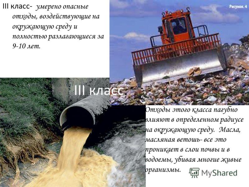 III класс. III класс- умерено опасные отходы, воздействующие на окружающую среду и полностью разлагающиеся за 9-10 лет. Отходы этого класса пагубно влияют в определенном радиусе на окружающую среду. Масла, масляная ветошь- все это проникает в слои по