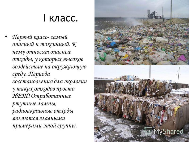 I класс. Первый класс- самый опасный и токсичный. К нему относят опасные отходы, у которых высокое воздействие на окружающую среду. Периода восстановления для экологии у таких отходов просто НЕТ! Отработанные ртутные лампы, радиоактивные отходы являю