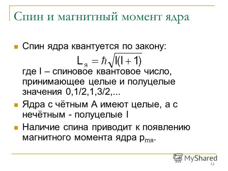 13 Спин и магнитный момент ядра Спин ядра квантуется по закону: где I – спиновое квантовое число, принимающее целые и полуцелые значения 0,1/2,1,3/2,... Ядра с чётным А имеют целые, а с нечётным - полуцелые I Наличие спина приводит к появлению магнит