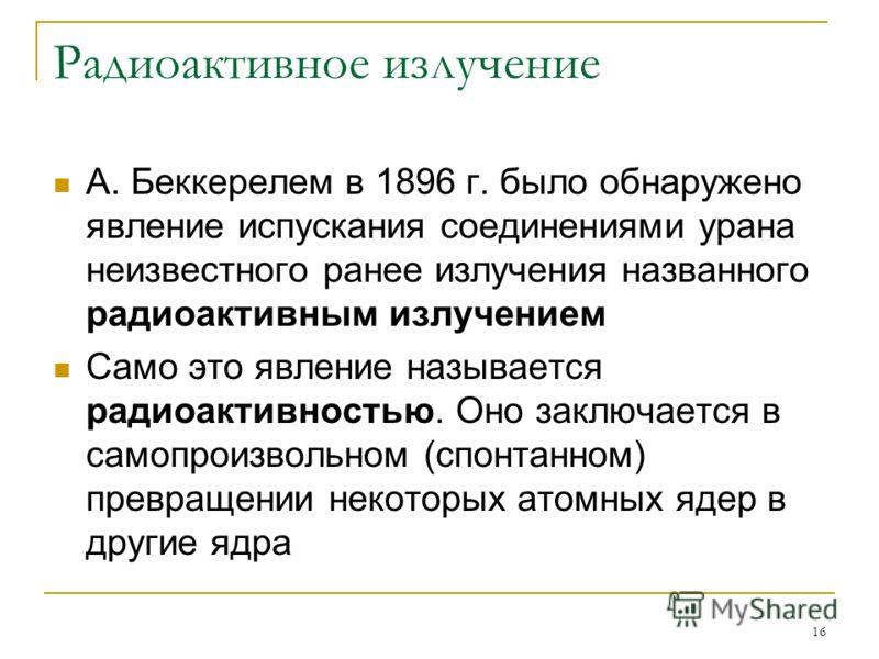 16 Радиоактивное излучение А. Беккерелем в 1896 г. было обнаружено явление испускания соединениями урана неизвестного ранее излучения названного радиоактивным излучением Само это явление называется радиоактивностью. Оно заключается в самопроизвольном