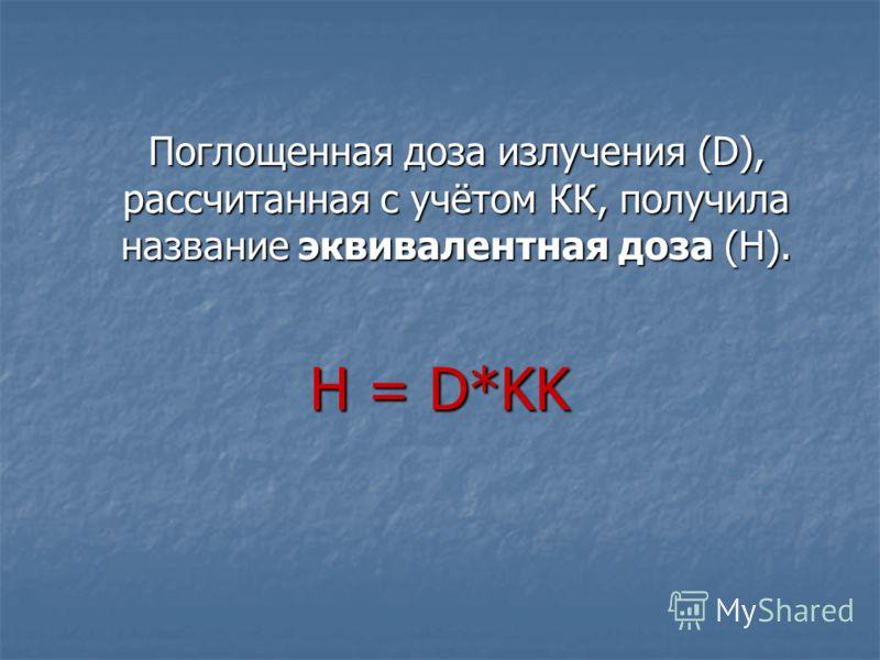 Поглощенная доза излучения (D), рассчитанная с учётом КК, получила название эквивалентная доза (Н). Н = D*KK