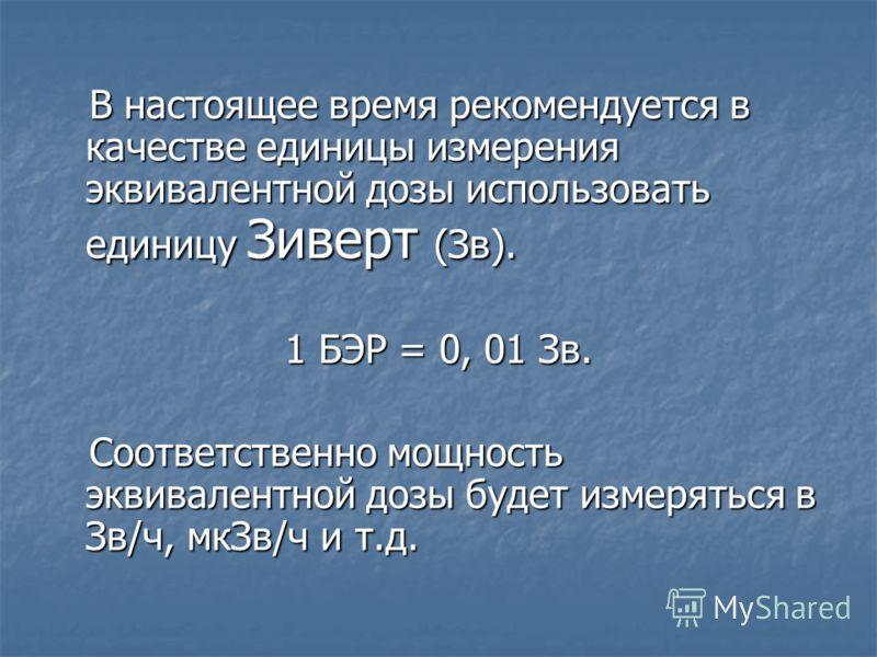 В настоящее время рекомендуется в качестве единицы измерения эквивалентной дозы использовать единицу Зиверт (Зв). В настоящее время рекомендуется в качестве единицы измерения эквивалентной дозы использовать единицу Зиверт (Зв). 1 БЭР = 0, 01 Зв. Соот