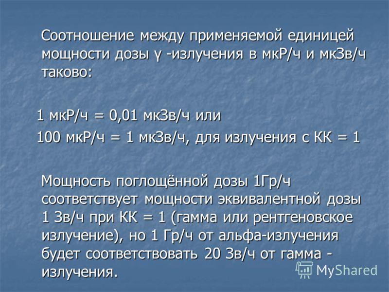 Соотношение между применяемой единицей мощности дозы γ -излучения в мкР/ч и мкЗв/ч таково: Соотношение между применяемой единицей мощности дозы γ -излучения в мкР/ч и мкЗв/ч таково: 1 мкР/ч = 0,01 мкЗв/ч или 1 мкР/ч = 0,01 мкЗв/ч или 100 мкР/ч = 1 мк